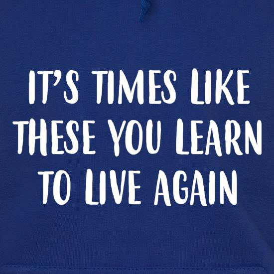 Times Like These You Learn To Live Again Hoodies