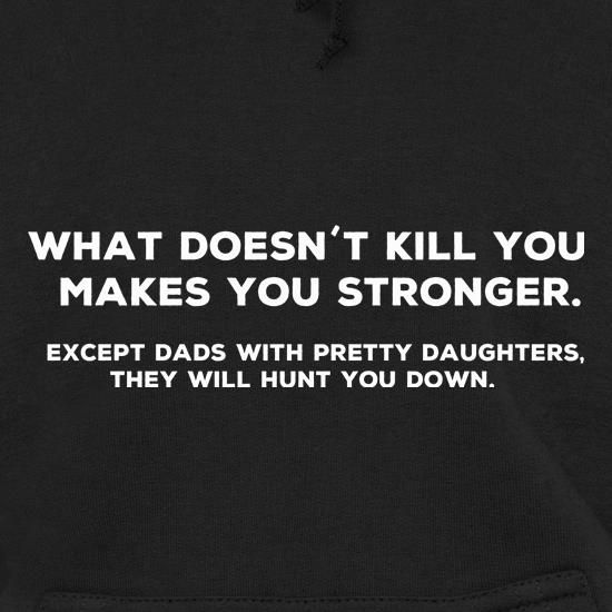 What Doesn't Kill You Makes Stronger Except Dads With Pretty Daughters They Will Hunt You Down Hoodies