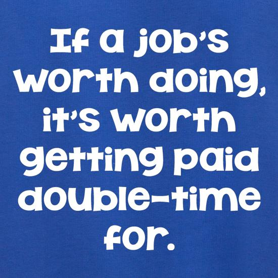 If a job's worth doing it's worth getting paid double-time for. Jumpers