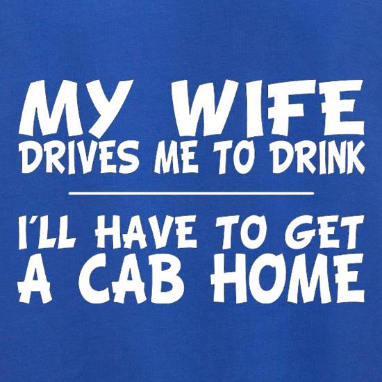 My Wife Drives Me To Drink I'll Have To Get A Cab Home Jumpers
