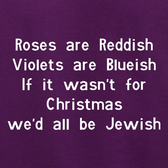 Roses are reddish Violets are blueish if it wasn't for christmas we'd all be jewish Jumpers