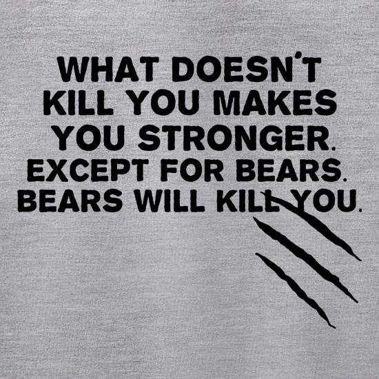 What Doesn't Kill You Makes You Stronger. Except For Bears. Bears Will Kill You. Jumpers