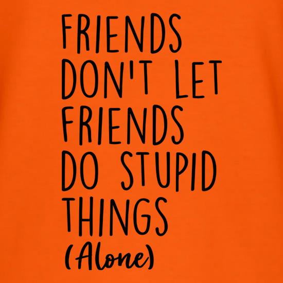 Friends Don't Let Friends Do Stupid Things (Alone) T-Shirts for Kids