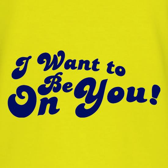 I Want To Be On You T-Shirts for Kids