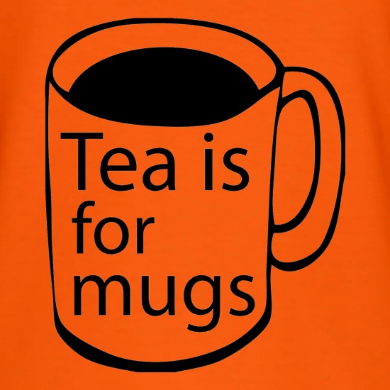 Tea Is For Mugs t-shirts
