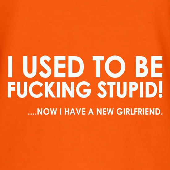 I Used To Be F**king Stupid!...Now I Have A New Girlfriend. t-shirts