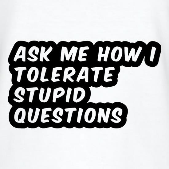 Ask Me How I Tolerate Stupid Questions t-shirts