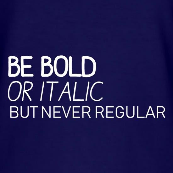 Be Bold Or Italic, But Never Regular t-shirts