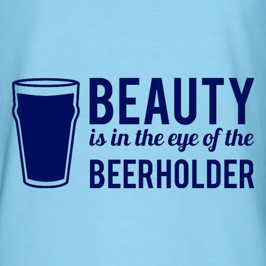 Beauty is in the eye of the Beerholder t-shirts