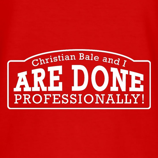 Christian Bale And I Are Done Professionally! t-shirts