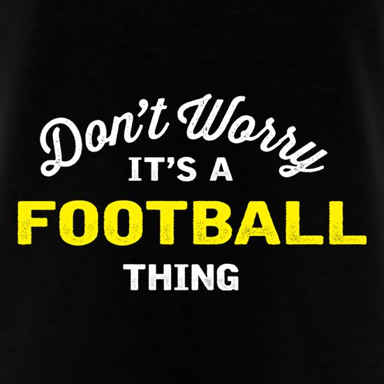 Don't Worry It's A Football Thing t-shirts