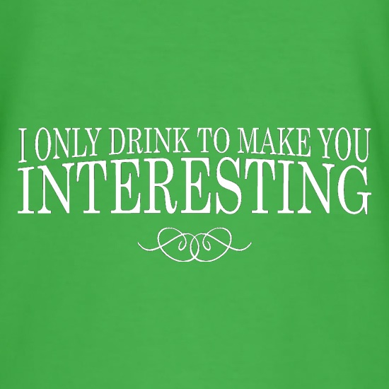 I Only Drink To Make You Interesting t-shirts
