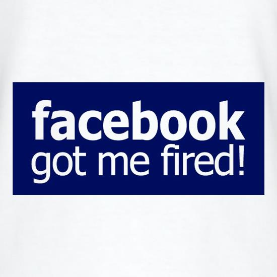 Facebook Got Me Fired t-shirts