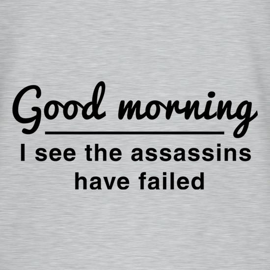 Good Morning, I See The Assassins Have Failed t-shirts