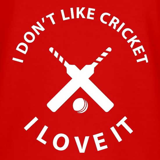 I Don't Like Cricket I Love It t-shirts