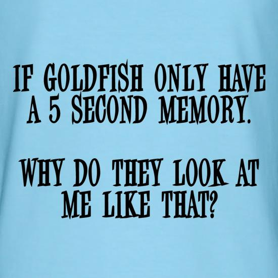 If Goldfish only have a 5 second memory, why do they look at me like that t-shirts