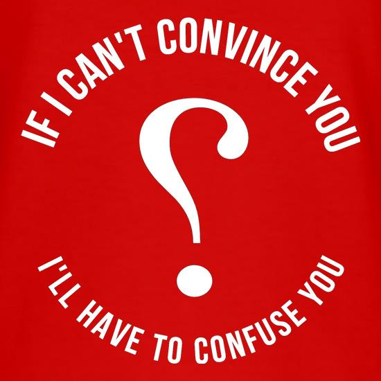 If i can't convince you, I'll have to confuse you t-shirts