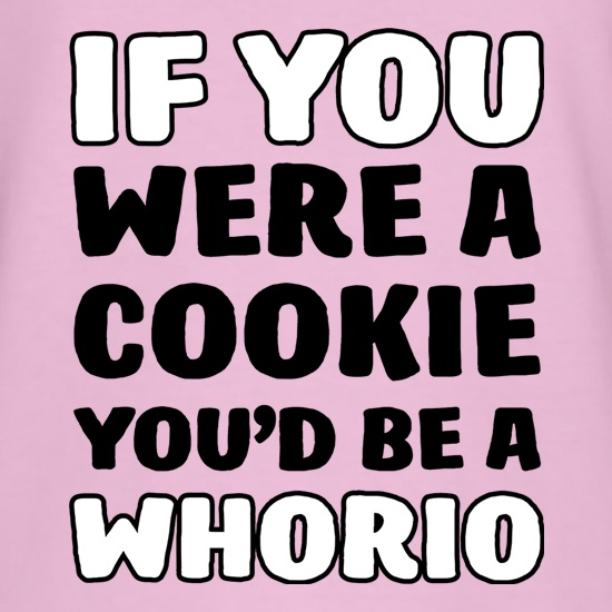 If You Were A Cookie, You'd Be A Whorio t-shirts