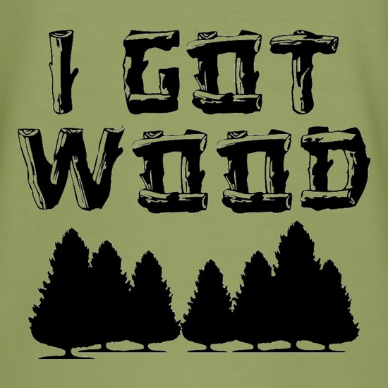 I Got Wood t-shirts
