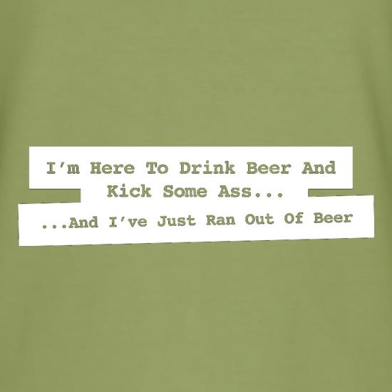 I'm Here To Drink Beer And Kick Ass...And I've Just Ran Out Of Beer t-shirts