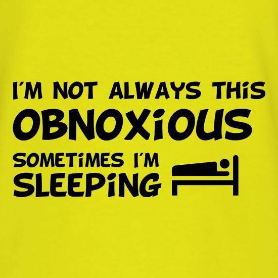 I'm not always this obnoxious, sometimes i'm sleeping t-shirts