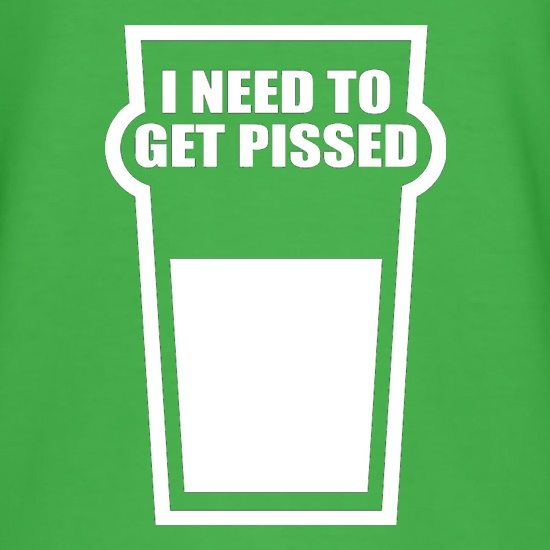 I Need To Get Pissed t-shirts