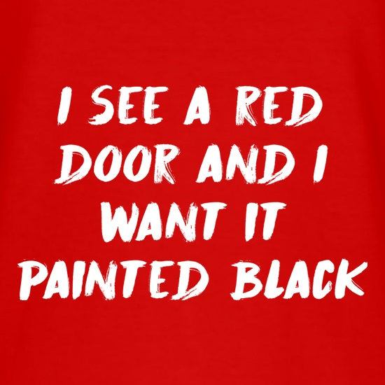 I See A Red Door And I Want It Painted Black t-shirts