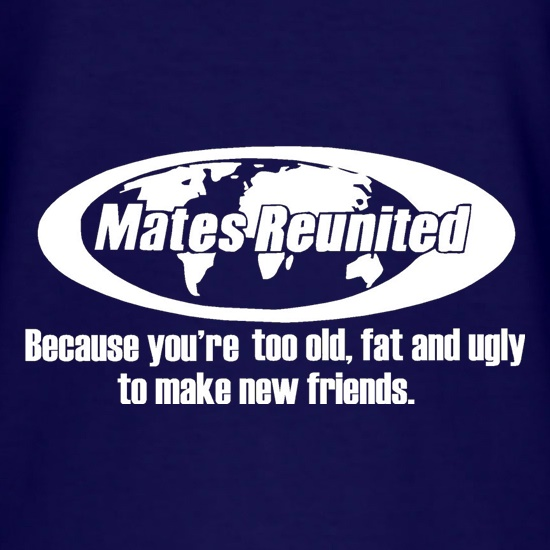 Mates reunited because you're too old, fat and ugly to make new friends t-shirts