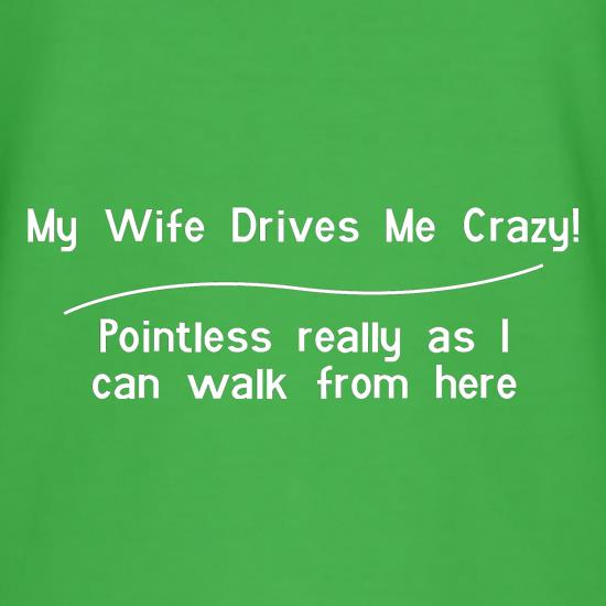 my wife drives me crazy, pointless really as i can walk from here t-shirts