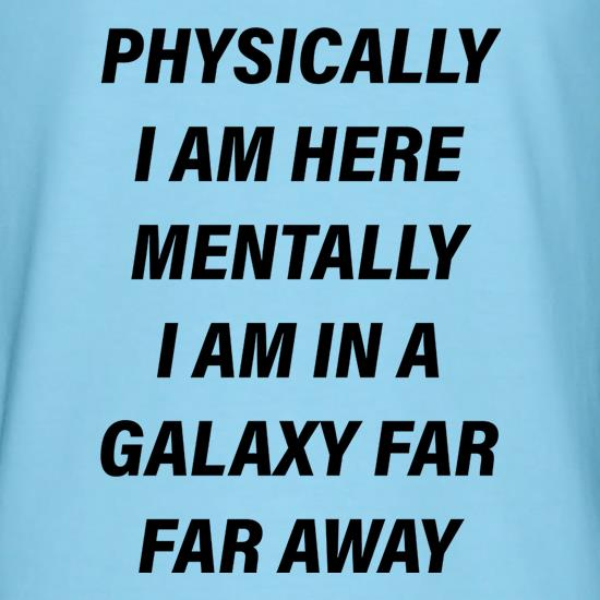 Physically I Am Here Mentally I Am In A Galaxy Far Far Away t-shirts