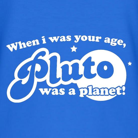 When I Was Your Age, Pluto Was A Planet! t-shirts