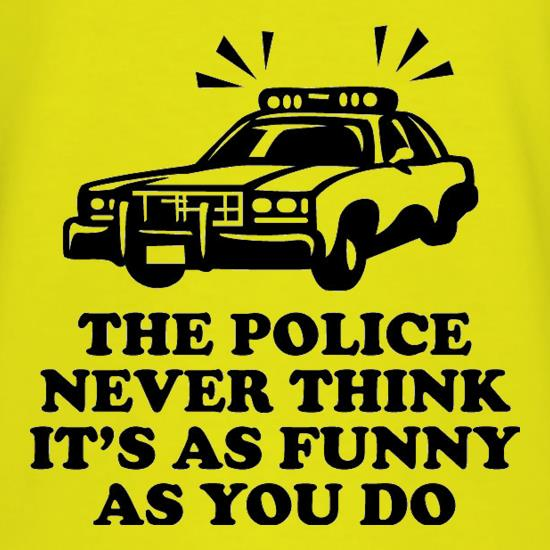 The Police Never Think It's As Funny As You Do t-shirts