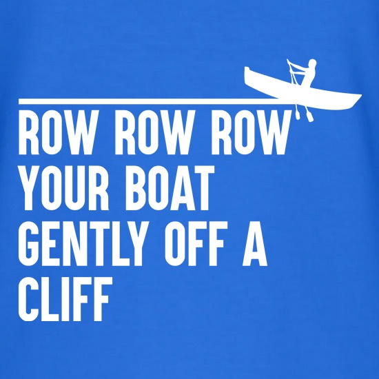 Row Your Boat Gently Off A Cliff t-shirts