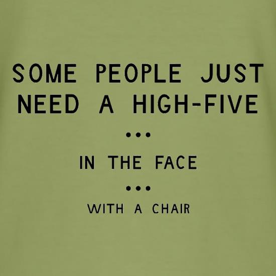 Some People Just Need A High Five In The Face With A Chair t-shirts
