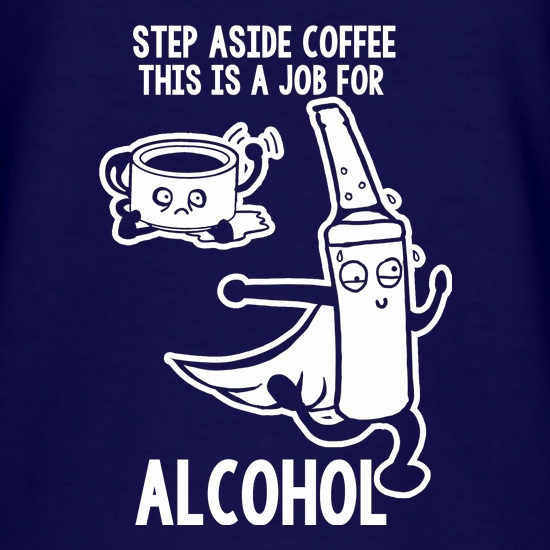 Step Aside Coffee This Is A Job For Alcohol t-shirts