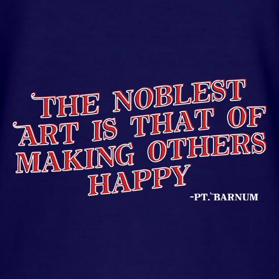 The Noblest Art Is That Of Making Others Happy t-shirts