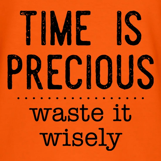 Time Is Precious - Waste It Wisely t-shirts