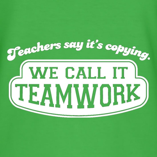 Teachers Say It's Copying. We Call It Teamwork. t-shirts