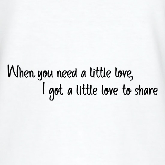 When You Need A Little Love t-shirts