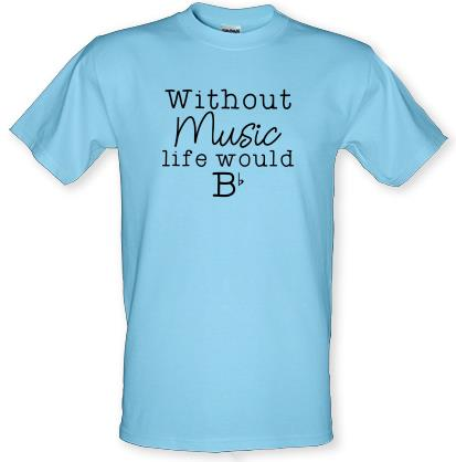 a1c857c80 Without Music, Life Would Be Flat T Shirt By CharGrilled
