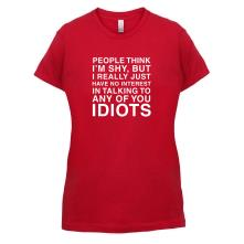 People Think I'm Shy... But Really I Have No Interest In Talking To Idiots t shirt