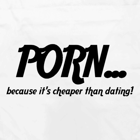 PORN... because it's cheaper than dating! t shirt
