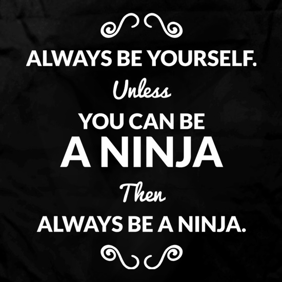 Always Be Yourself. Unless You Can Be A Ninja Then Always Be A Ninja t shirt
