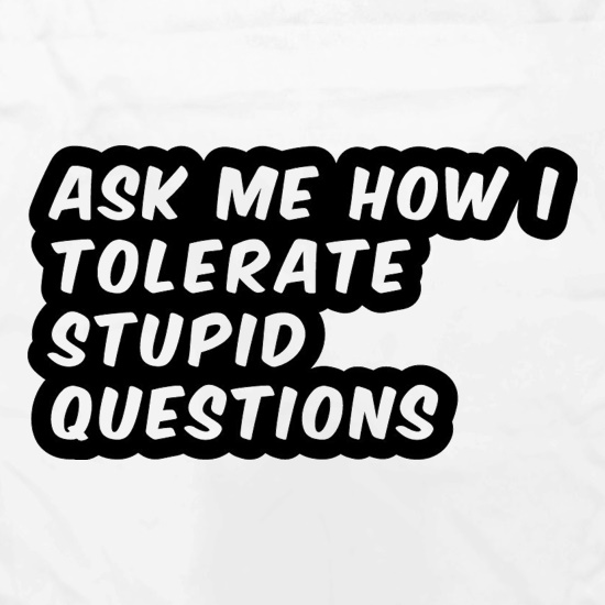 Ask Me How I Tolerate Stupid Questions t shirt