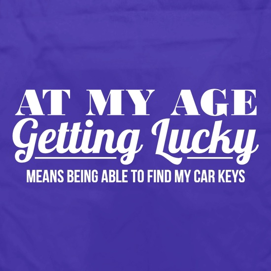at my age getting lucky means being able to find my car keys t shirt
