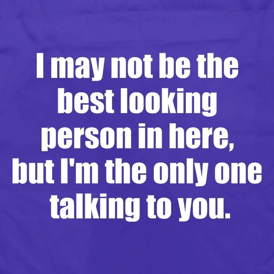 I May Not Be The Best Looking Person In Here, But I'm The Only One Talking To You t shirt