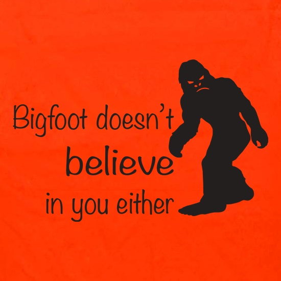 Bigfoot Doesn't Believe In You t shirt