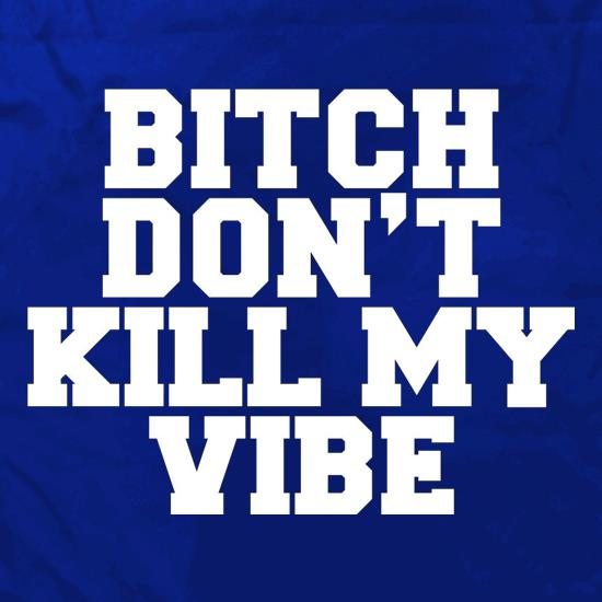 Bitch Don't Kill My Vibe t shirt