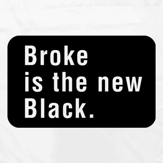 Broke Is The New Black t shirt