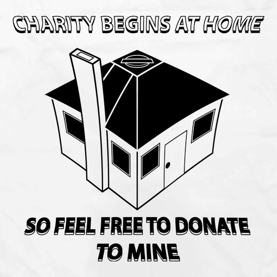 Charity Begins at Home So Feel free to donate to mine t shirt